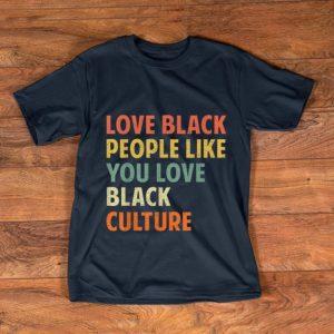 Official Vintage Love Black People Like You Love Black Culture shirt