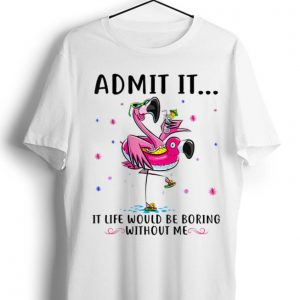 Original Flamingo Admit It Life Would Be Boring Without Me shirt