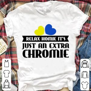 Pretty Relax Homie It's Just An Extra Chromie shirts