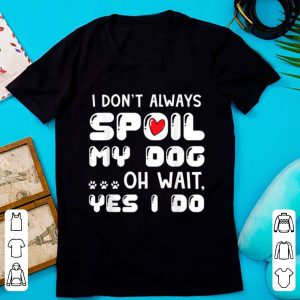 Top I Don't Always Spoil My Dog Oh Wait Yes I Do shirt