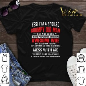 Yes i'm a spoiled grumpy old man awesome wife she was born april shirt sweater