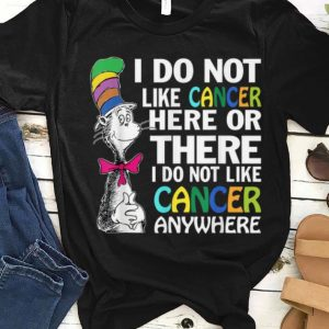Awesome I Do Not Like Cancer Here Or There I Do Not Like Cancer Anywhere shirt