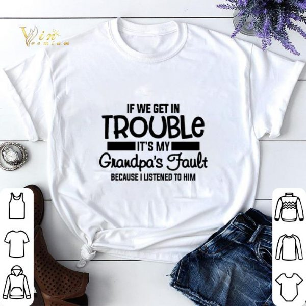 If we get in trouble it's my grandpa's fault because i listened shirt sweater