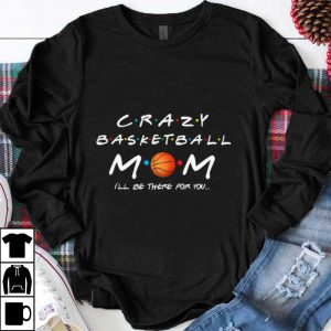 Nice Crazy Basketball Mom I'll Be There For You shirt
