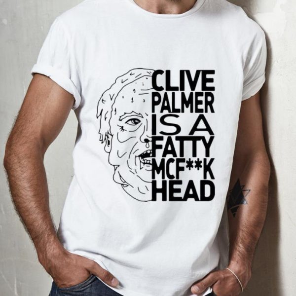 Nice Jordan Shanks Clive Palmer Is A Fatty Mcfuck Head shirt