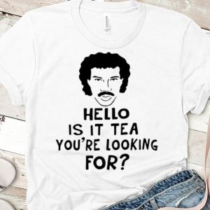 Official Hello Is It Tea You're Looking For shirt