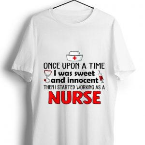Original Once upon a time i was sweet and innocent then i started working as a nurse shirt