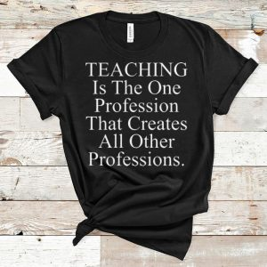 Original Teaching is the one profession that creates all other professions shirt