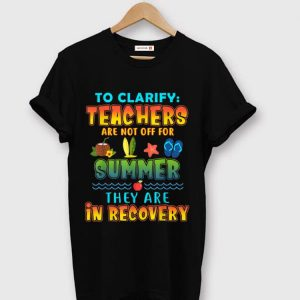Original To Clarify Teachers Are Not Off For Summer They Are Recovery shirt