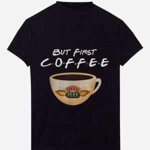 Pretty But First Coffee Friends Central Perk Coffee shirt