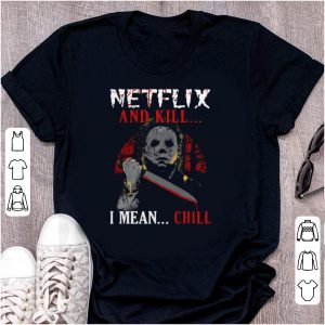 Pretty Netflix And Kill I Mean Chill Michael Myers shirt