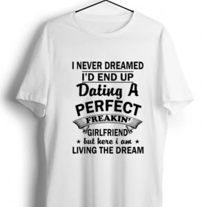 Great I Never Dreamed I'd End Up Dating A Perfect Freakin' Girlfriend shirt