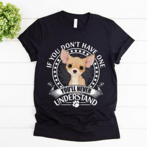 Hot Chihuahua If You Don't Have One You'll Never Understand shirt