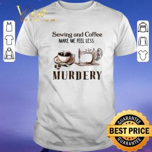 Hot Sewing and Coffee Make Me Feel Less Murdery shirt sweater