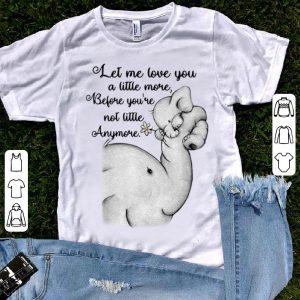 Nice Elephants let me love you a little more before you're not little anymore shirt