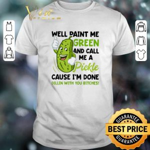 Premium Well paint me green and call me pickle cause i'm done dillin shirt sweater