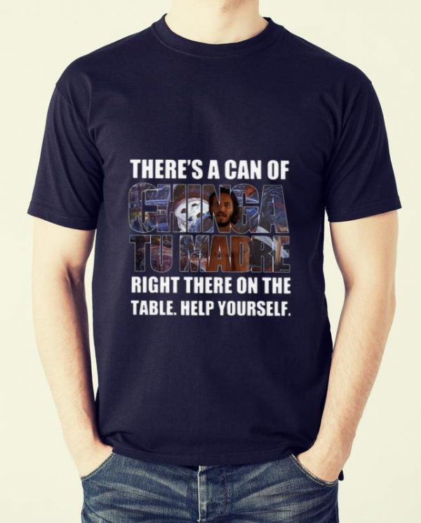 Pretty There's A Can Of Chinga Tu Madre Right There On The Table Help Yourself shirt