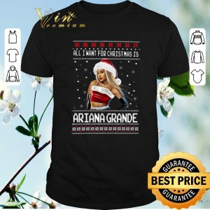 Top All I want for Christmas is Ariana Grande ugly christmas shirt sweater