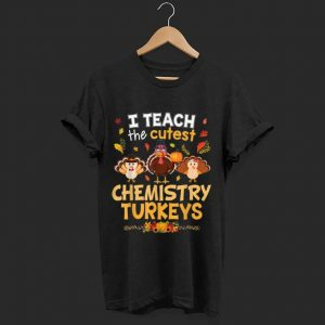 Top I Teach The Cutest Chemistry Turkeys In Of The Patch shirt