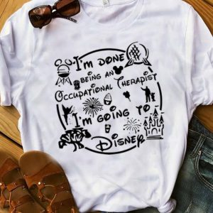 Great I'm Done Being An Occupational Therapist I'm Going To Disney shirt