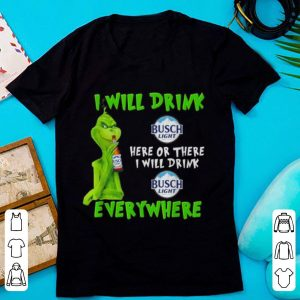 Hot Grinch i will drink Busch Light beer here or there i will drink everywhere shirt