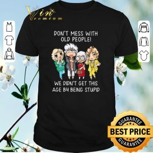 Official Golden girl Don't mess with old people we didn't get this age shirt sweater