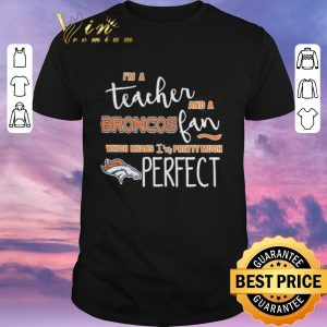 Premium I'm a teacher and a Denver Broncos fan which means i'm pretty much perfect shirt sweater