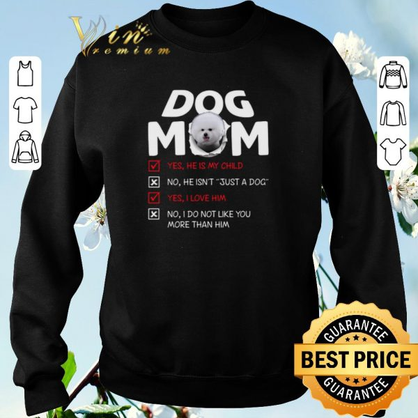 Bichon dog mom yes he is my child no he isn't just a dog love shirt sweater
