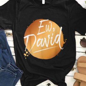 Top Ew David Quote Schitt S Creek Ew David shirt