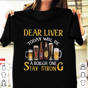 Awesome Dear Liver Today Will Be A Rough One Stay Strong shirt