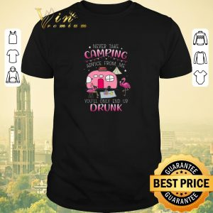 Awesome Flamingos never take camping advice from me you'll only end up drunk shirt sweater