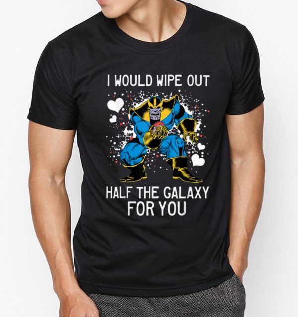 Awesome Marvel Thanos I Would Wipe Out Half The Galaxy For You shirt