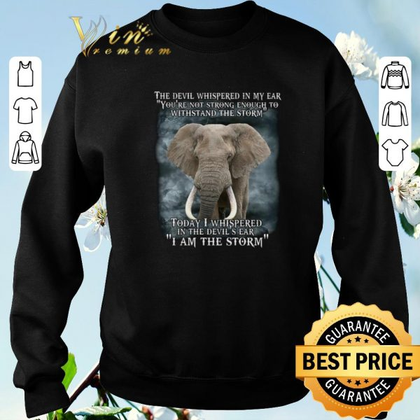 Hot Elephant today i whispered in the devil's ear i am the storm shirt sweater