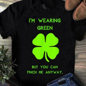 Pretty I'm Wearing Green You Can Pinch Me Anyway St. Patrick's Day shirt