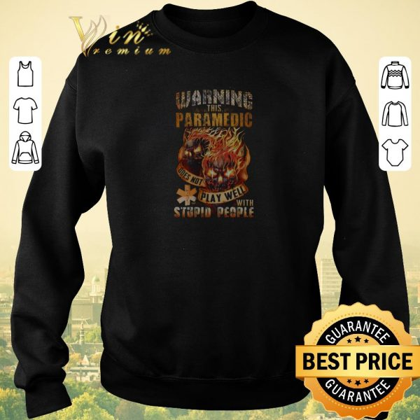 Top Fire skulls warning this paramedic does not play well with stupid people shirt sweater