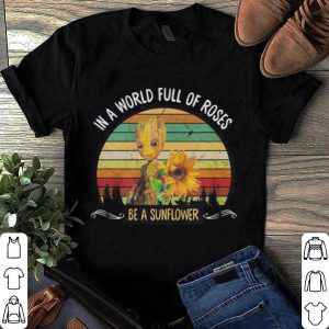 Baby Groot In a world full of roses be a sunflower shirt
