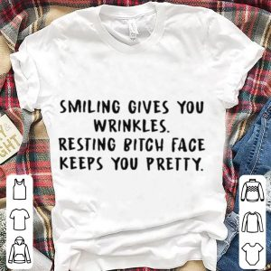 Smiling Gives You Wrinkles Resting Bitch Face Keeps You shirt