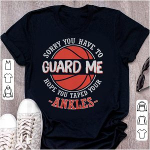 Sorry You Have to Guard me Hope You Taped Your Ankles shirt