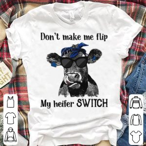 Cow Don't make me flip my heifer shirt