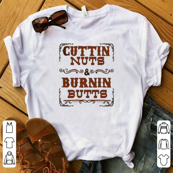 Cuttin nuts burnin butts shirt