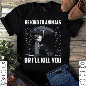 Join Wick. Be Kind To Animals Or I'll Kill You shirt