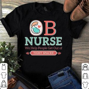 Ob Nurse We help People get out of tight spaces shirt