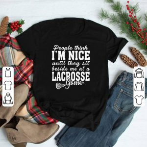 People think I'm nice until they sit beside me at a lacrosse game shirt