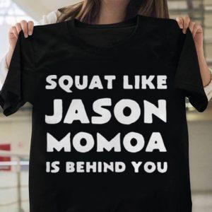Squat Like Jason Momoa Is Behind You shirt