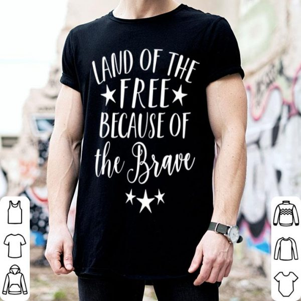 Home of the Free Because of the Brave 4th Of July Patriotic shirt