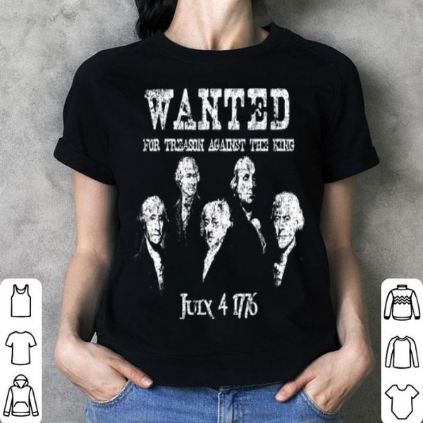 Wanted For Treason Against The King July 4 1776 First Day Of American Shirt