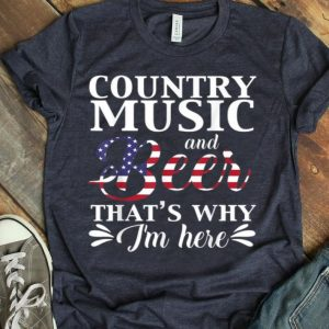 Country Music And Beer That's Why I'm Here shirt