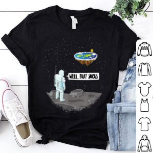 Flat Earth Astronaut Well That Sucks Moon Landing shirt