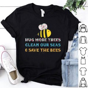 Hug More Trees Clean Our Seas Save The Bees Save The World shirt