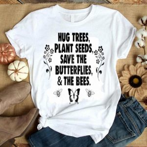 Hug Trees Plant Seeds Save Butterflies Bees  shirt
